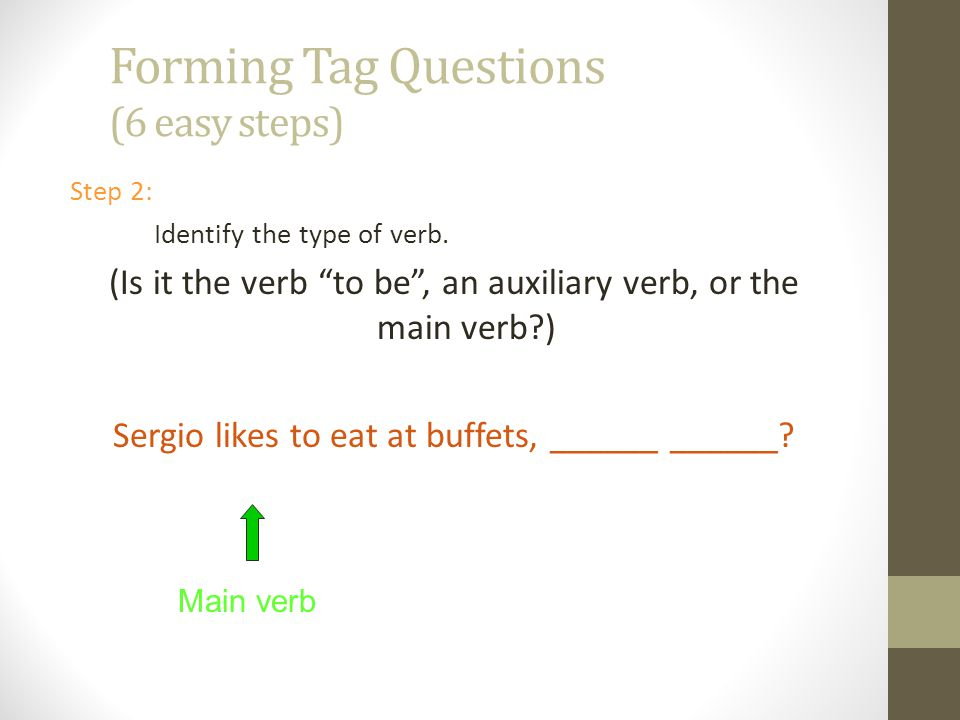 Forming Tag Questions (6 easy steps) Step 1: Identify the verb in the sentence. Sergio likes to eat at buffets, ______ ______? verb