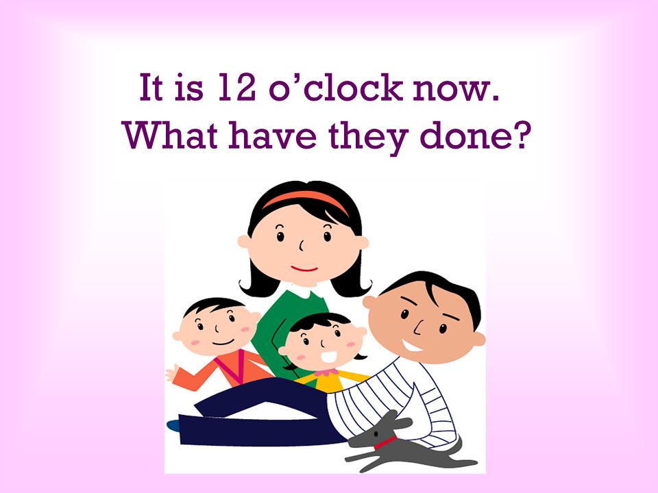 It is 12 o'clock now. What have they done?
