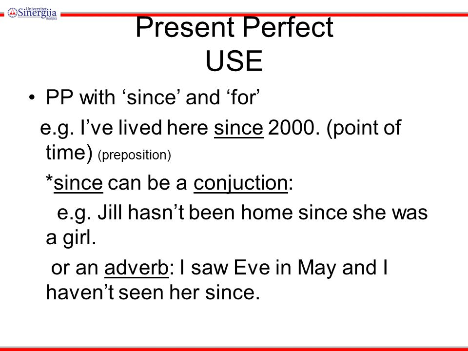 Present Perfect USE PP with 'since' and 'for' e.g. I've lived here since 2000. (point of time) (preposition) *since can be a conjuction: e.g. Jill has