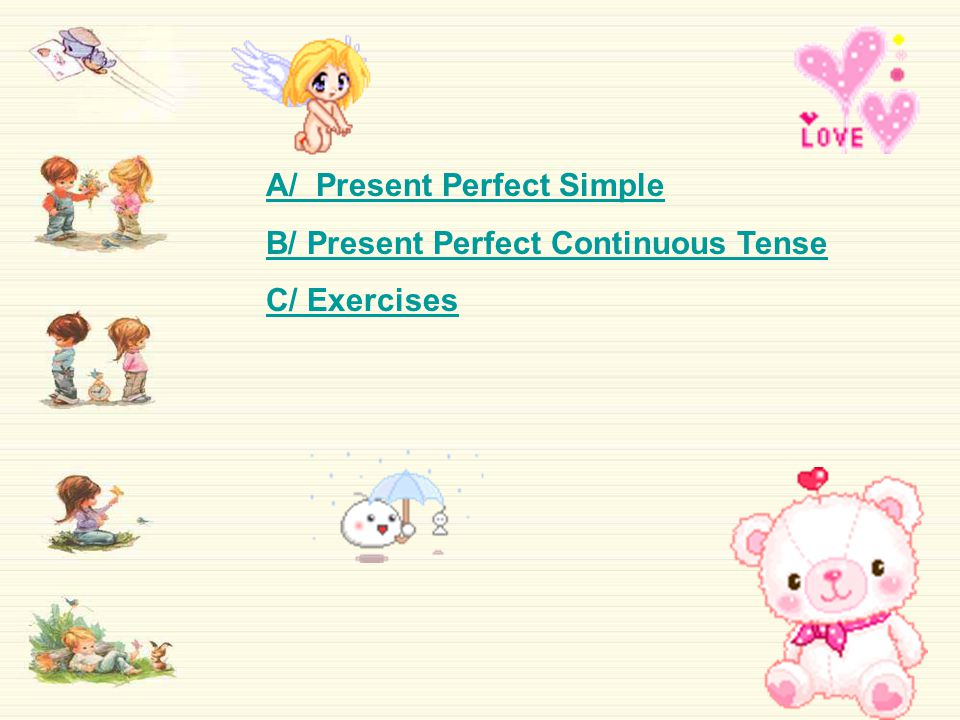 A/ Present Perfect Simple 1/ Formation: Subject + have/has + Verb (past participle)  Affirmative: S + have/has + V (past participle)  Negative: S + have/has + not +V (past participle)  Interrogative: Have/has + S + V (past participle)