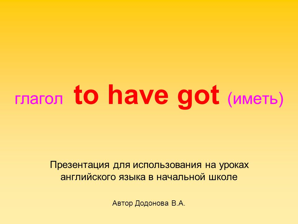 Глагол to have got имеет следующие формы: I have got You have got We have got They have got He has got She has got It has got
