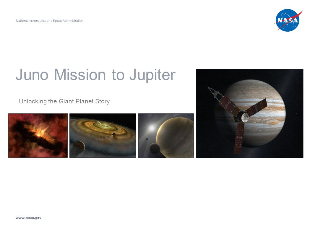 Juno Mission to Jupiter Unlocking the Giant Planet Story National Aeronautics and Space Administration www.nasa.gov