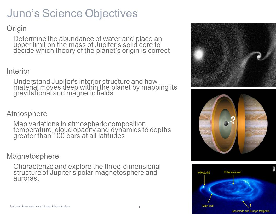 National Aeronautics and Space Administration 8 Juno's Science Objectives Origin Determine the abundance of water and place an upper limit on the mass of Jupiter's solid core to decide which theory of the planet's origin is correct Interior Understand Jupiter s interior structure and how material moves deep within the planet by mapping its gravitational and magnetic fields Atmosphere Map variations in atmospheric composition, temperature, cloud opacity and dynamics to depths greater than 100 bars at all latitudes Magnetosphere Characterize and explore the three-dimensional structure of Jupiter s polar magnetosphere and auroras.