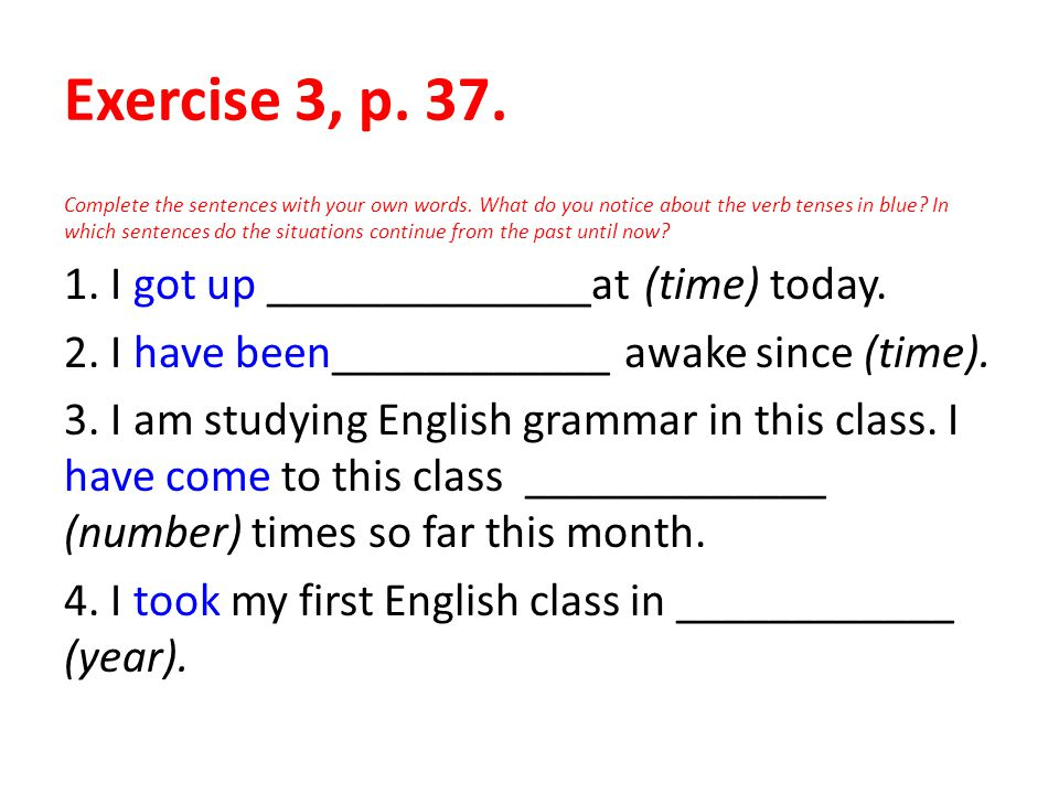 Exercise 3, p. 37. Complete the sentences with your own words. What do you notice about the verb tenses in blue? In which sentences do the situations