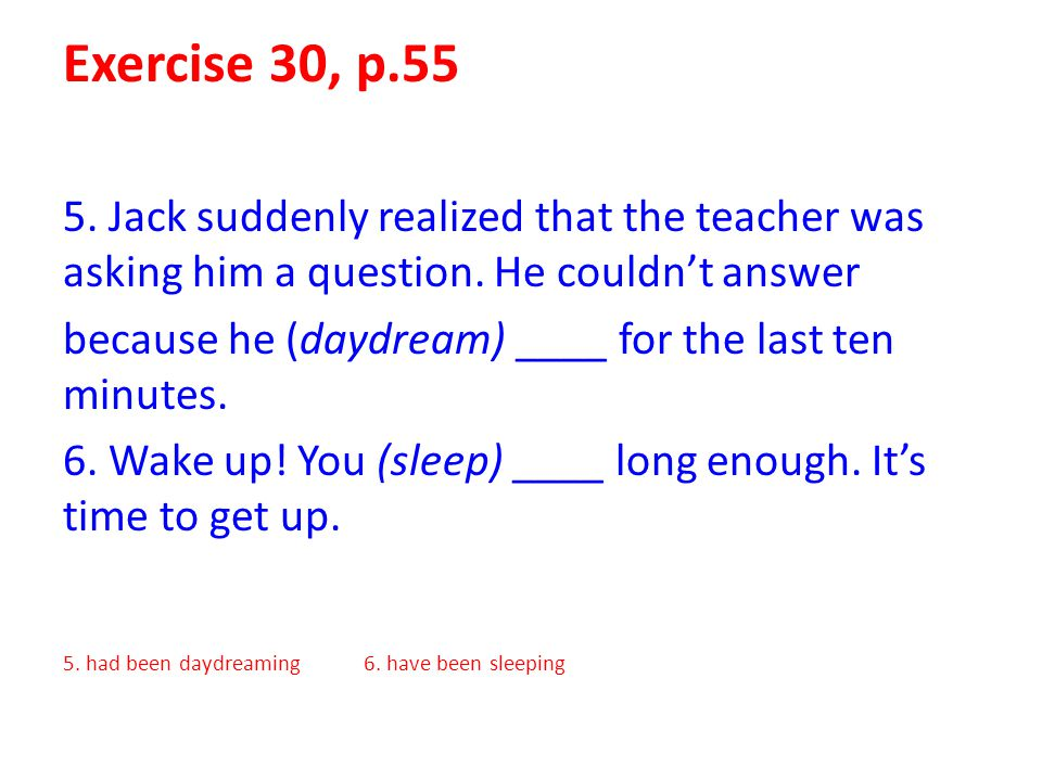 Exercise 30, p.55 5. Jack suddenly realized that the teacher was asking him a question. He couldn't answer because he (daydream) ____ for the last ten