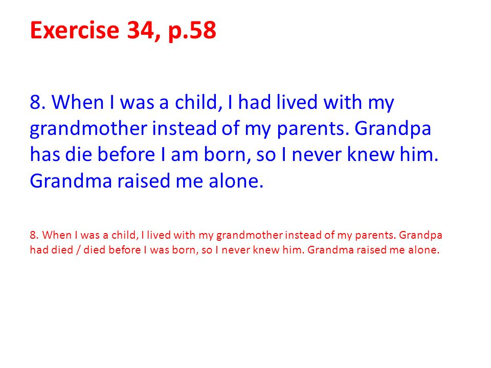 Exercise 34, p.58 8. When I was a child, I had lived with my grandmother instead of my parents. Grandpa has die before I am born, so I never knew him.