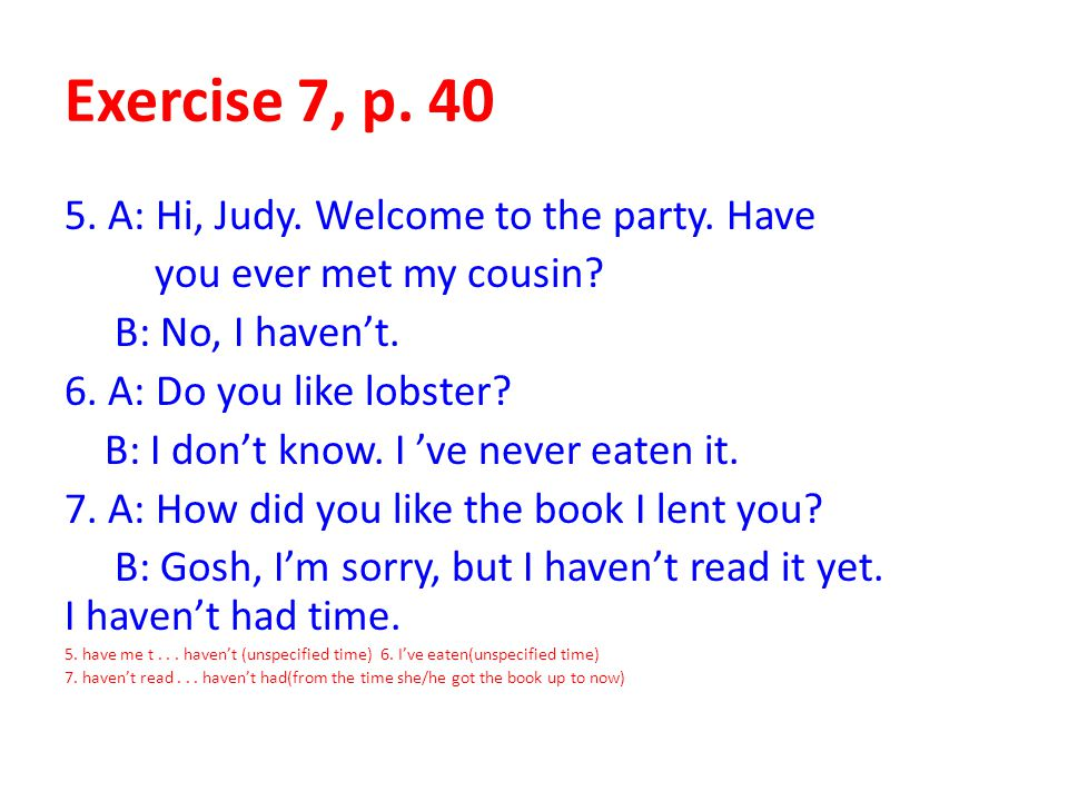 Exercise 7, p. 40 5. A: Hi, Judy. Welcome to the party. Have you ever met my cousin? B: No, I haven't. 6. A: Do you like lobster? B: I don't know. I '