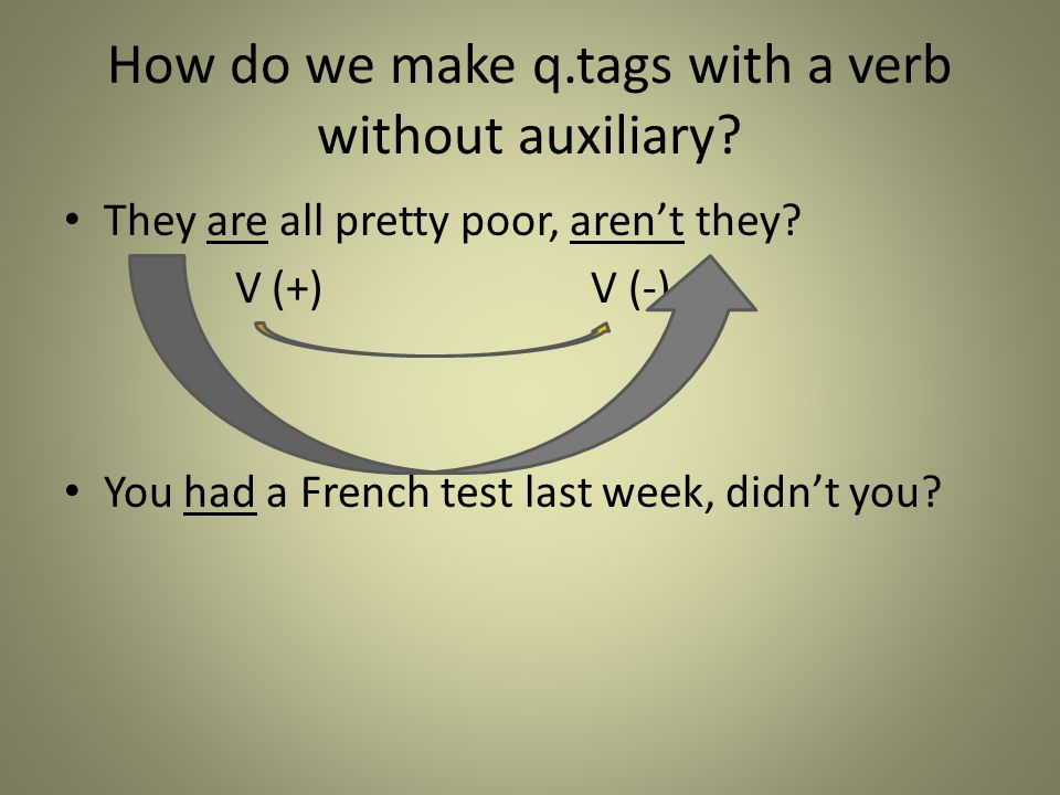 How do we make q.tags with a verb without auxiliary? They are all pretty poor, aren't they? V (+) V (-) You had a French test last week, didn't you?