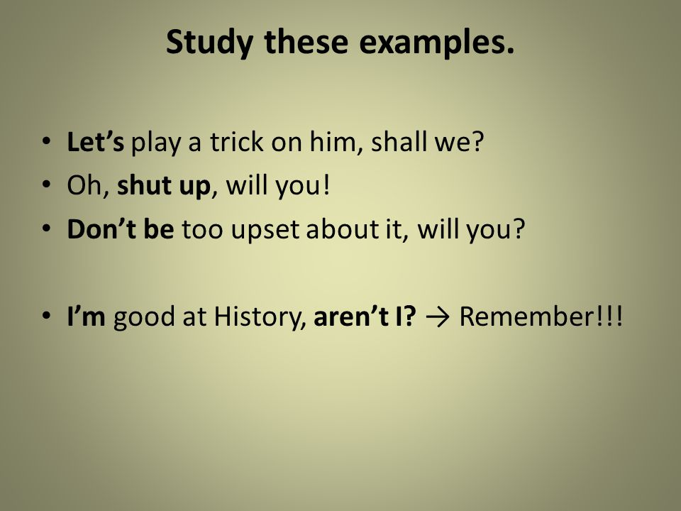 Study these examples. Let's play a trick on him, shall we? Oh, shut up, will you! Don't be too upset about it, will you? I'm good at History, aren't I