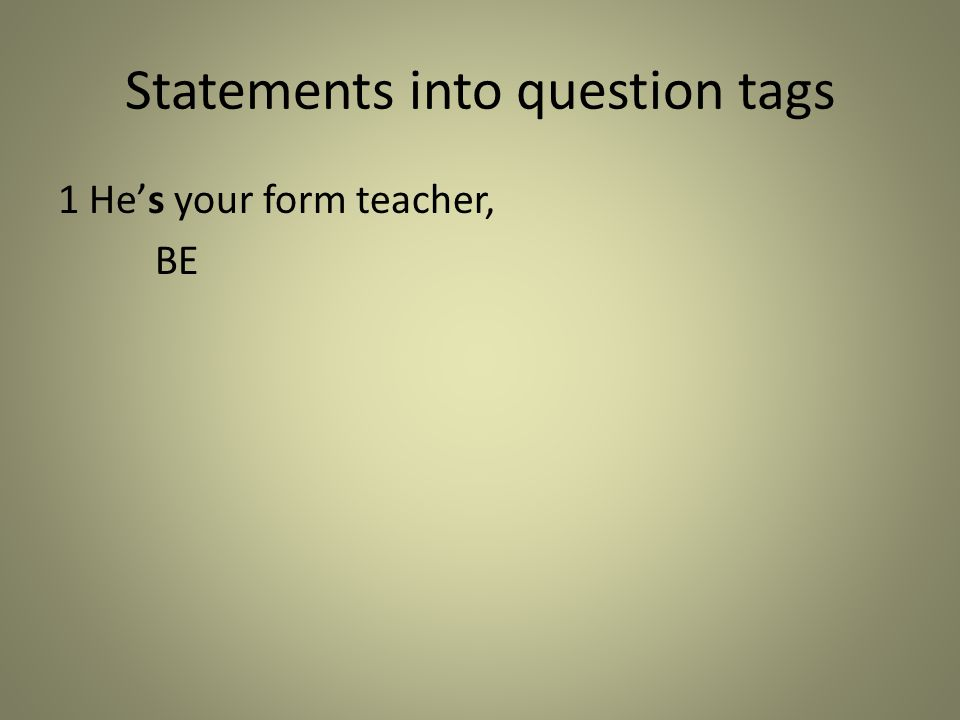 Statements into question tags 1 He's your form teacher, BE