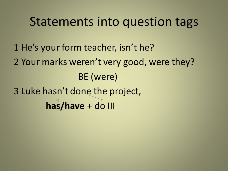 Statements into question tags 1 He's your form teacher, isn't he? 2 Your marks weren't very good, were they? BE (were) 3 Luke hasn't done the project,