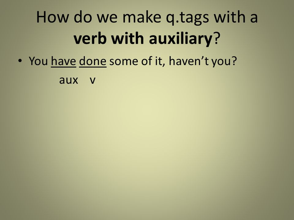 How do we make q.tags with a verb with auxiliary? You have done some of it, haven't you? aux v