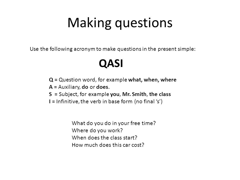 Making questions Use the following acronym to make questions in the present simple: QASI Q = Question word, for example what, when, where A = Auxiliary, do or does.
