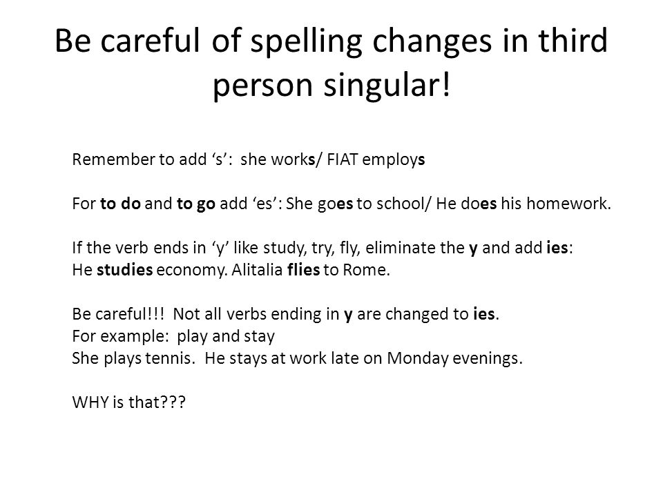 Be careful of spelling changes in third person singular.