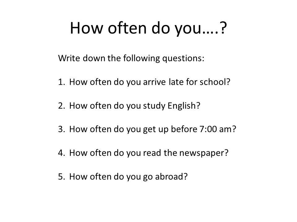 How often do you…..Write down the following questions: 1.How often do you arrive late for school.