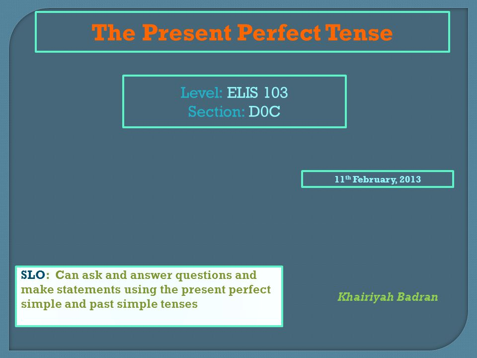 The Present Perfect Tense Level: ELIS 103 Section: D0C 11 th February, 2013 SLO: Can ask and answer questions and make statements using the present perfect simple and past simple tenses Khairiyah Badran