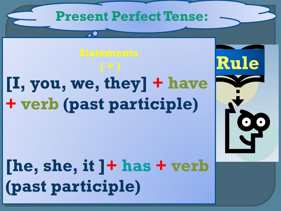 Present Perfect Tense: Rule Statements ( + ) [I, you, we, they] + have + verb (past participle) [he, she, it ]+ has + verb (past participle)