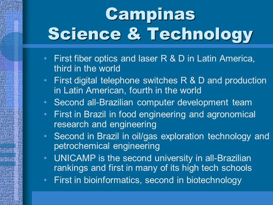 Campinas Science & Technology First fiber optics and laser R & D in Latin America, third in the world First digital telephone switches R & D and production in Latin American, fourth in the world Second all-Brazilian computer development team First in Brazil in food engineering and agronomical research and engineering Second in Brazil in oil/gas exploration technology and petrochemical engineering UNICAMP is the second university in all-Brazilian rankings and first in many of its high tech schools First in bioinformatics, second in biotechnology