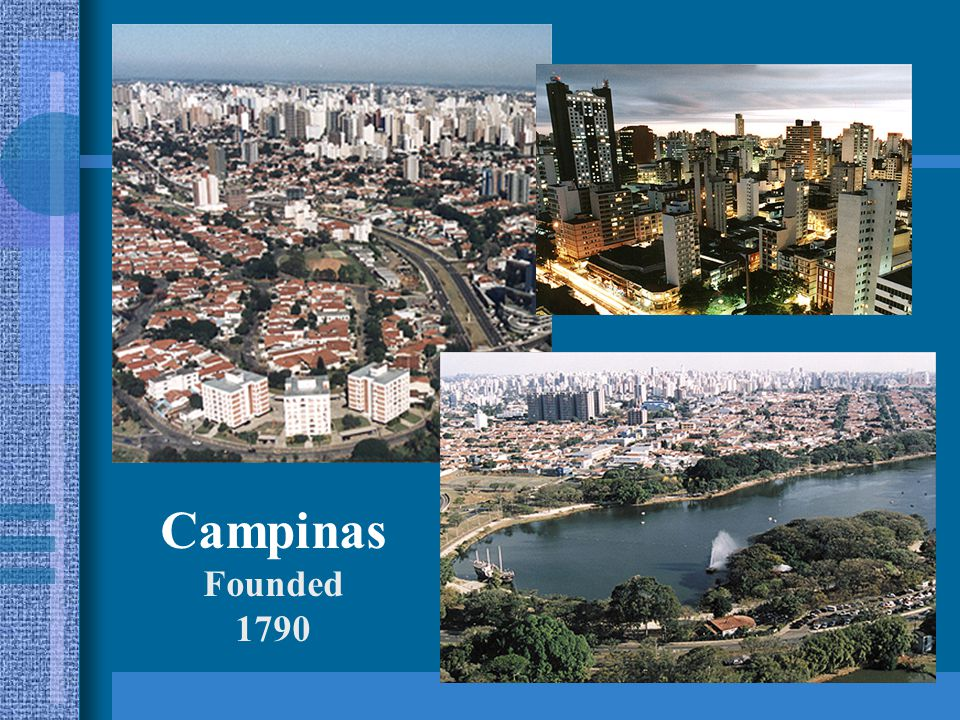 Campinas Basic Data Second largest city of the state of São Paulo 15 th largest city of Brazil 1.050.000 inhabitants Population of largely of European origin (60% Italian) Regional metropolitan center comprising 22 cities with 2,5 million inhabitants Industrial, agricultural, scientific, cultural, educational and commercial center, with levels comparable to developed countries (level of Spain) 93,8 % literacy rate, 60 % with middle and higher level education 99 % population health care coverage