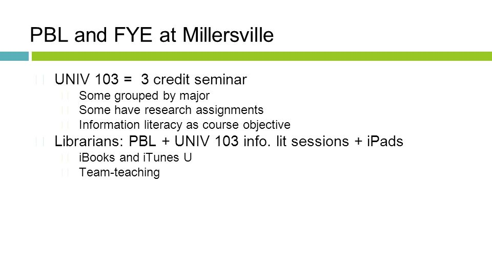 PBL and FYE at Millersville  UNIV 103 = 3 credit seminar Some grouped by major Some have research assignments Information literacy as course objective  Librarians: PBL + UNIV 103 info.