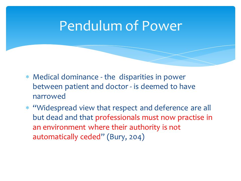 Pendulum of Power  Medical dominance - the disparities in power between patient and doctor - is deemed to have narrowed  Widespread view that respect and deference are all but dead and that professionals must now practise in an environment where their authority is not automatically ceded (Bury, 204)
