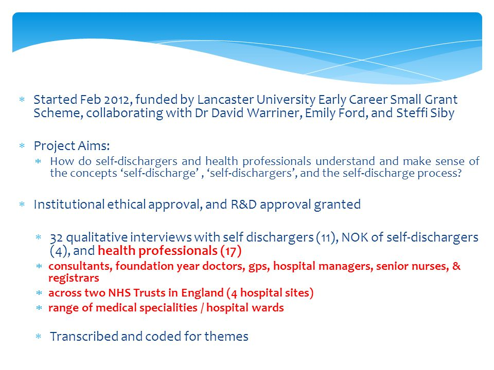  Started Feb 2012, funded by Lancaster University Early Career Small Grant Scheme, collaborating with Dr David Warriner, Emily Ford, and Steffi Siby  Project Aims:  How do self-dischargers and health professionals understand and make sense of the concepts 'self-discharge', 'self-dischargers', and the self-discharge process.