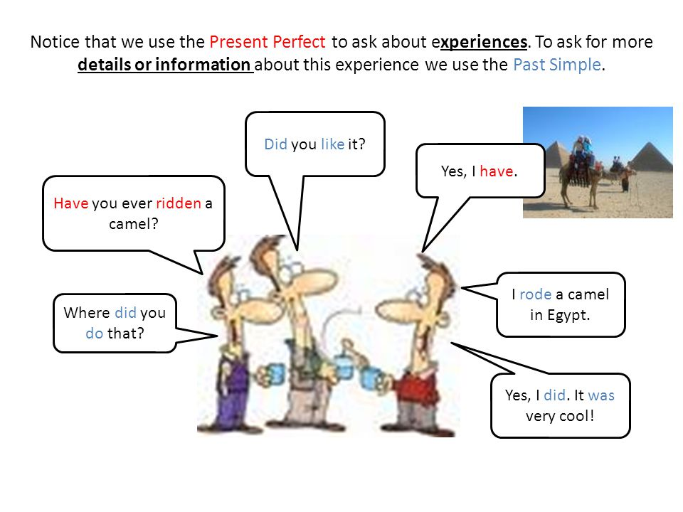Notice that we use the Present Perfect to ask about experiences. To ask for more details or information about this experience we use the Past Simple.
