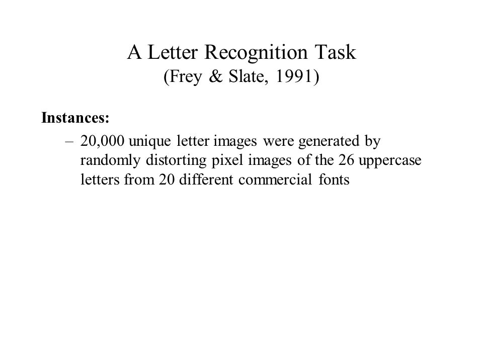 A Letter Recognition Task (Frey & Slate, 1991) Instances: –20,000 unique letter images were generated by randomly distorting pixel images of the 26 uppercase letters from 20 different commercial fonts