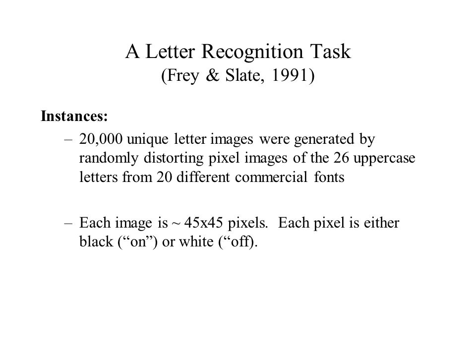 A Letter Recognition Task (Frey & Slate, 1991) Instances: –20,000 unique letter images were generated by randomly distorting pixel images of the 26 uppercase letters from 20 different commercial fonts –Each image is ~ 45x45 pixels.