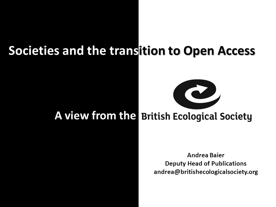 Societies and the transition to Open Access A view from the Andrea Baier Deputy Head of Publications andrea@britishecologicalsociety.org