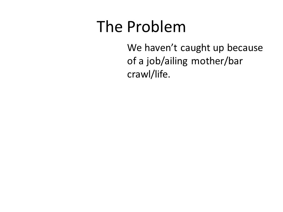 The Problem We haven't caught up because of a job/ailing mother/bar crawl/life.