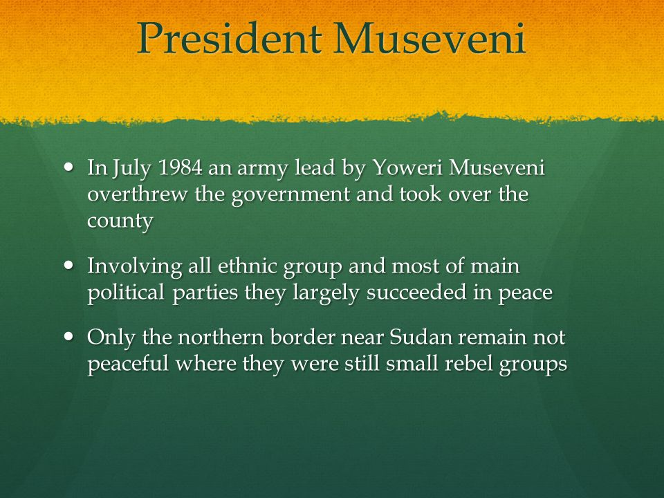 They then begin to rebuilt the county with help from many other counties They then begin to rebuilt the county with help from many other counties In 1996 Museveni was reelected and is still in power today In 1996 Museveni was reelected and is still in power today