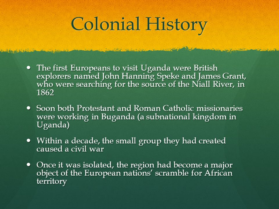 Colonial History The first Europeans to visit Uganda were British explorers named John Hanning Speke and James Grant, who were searching for the sourc