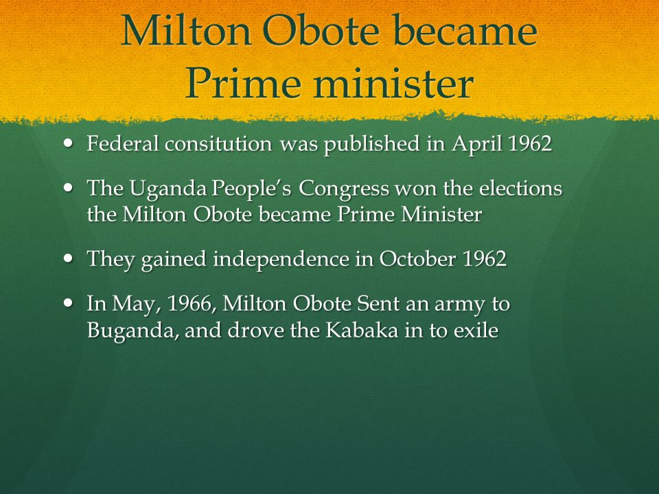 Milton Obote became Prime minister Federal consitution was published in April 1962 Federal consitution was published in April 1962 The Uganda People's