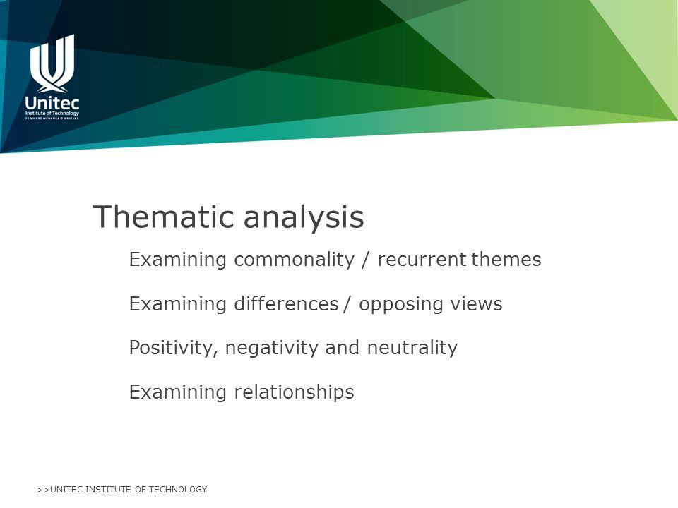 >>UNITEC INSTITUTE OF TECHNOLOGY Thematic analysis Examining commonality / recurrent themes Examining differences / opposing views Positivity, negativity and neutrality Examining relationships