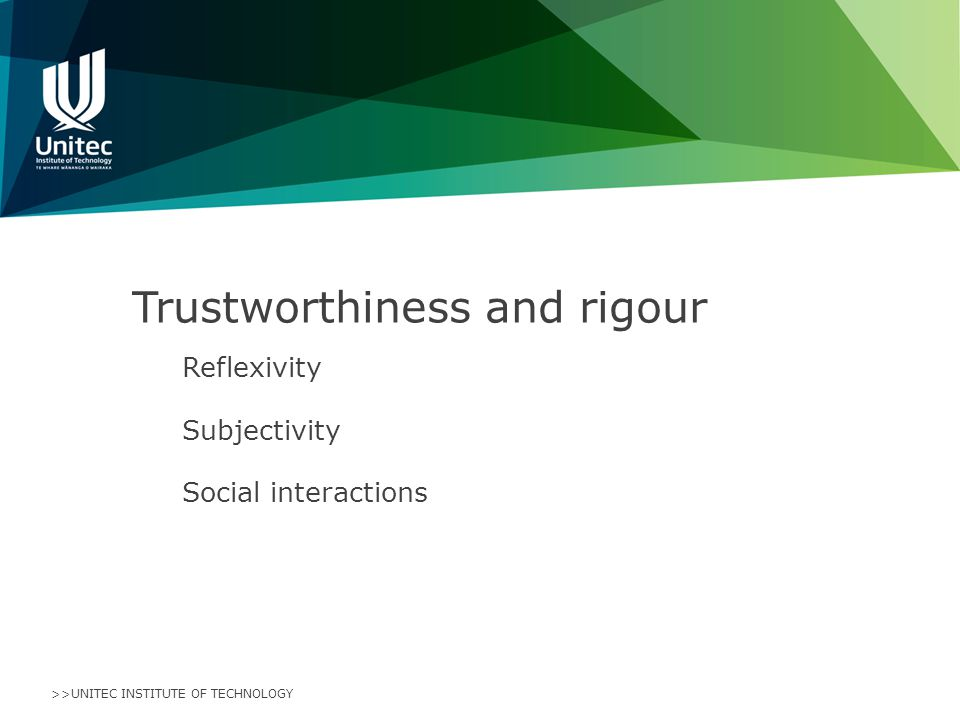 >>UNITEC INSTITUTE OF TECHNOLOGY Trustworthiness and rigour Reflexivity Subjectivity Social interactions