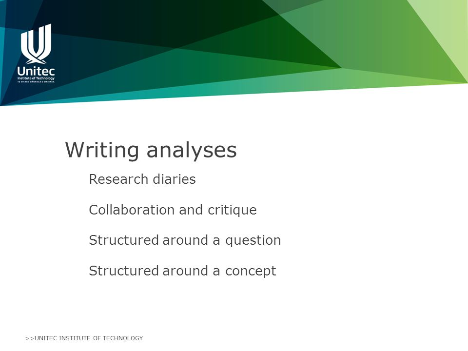 >>UNITEC INSTITUTE OF TECHNOLOGY Writing analyses Research diaries Collaboration and critique Structured around a question Structured around a concept