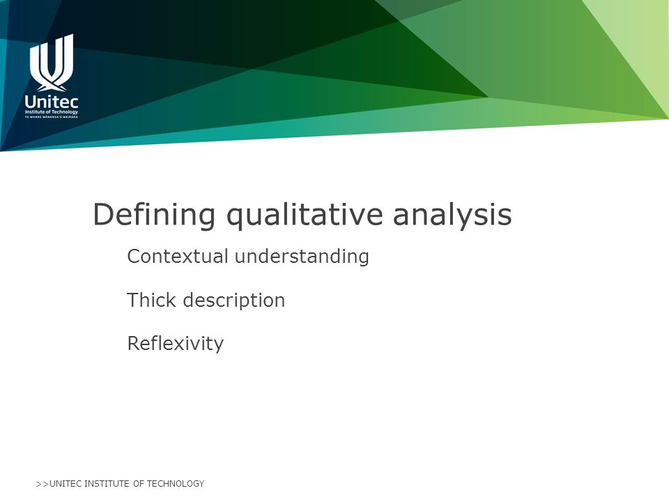 >>UNITEC INSTITUTE OF TECHNOLOGY Defining qualitative analysis Contextual understanding Thick description Reflexivity