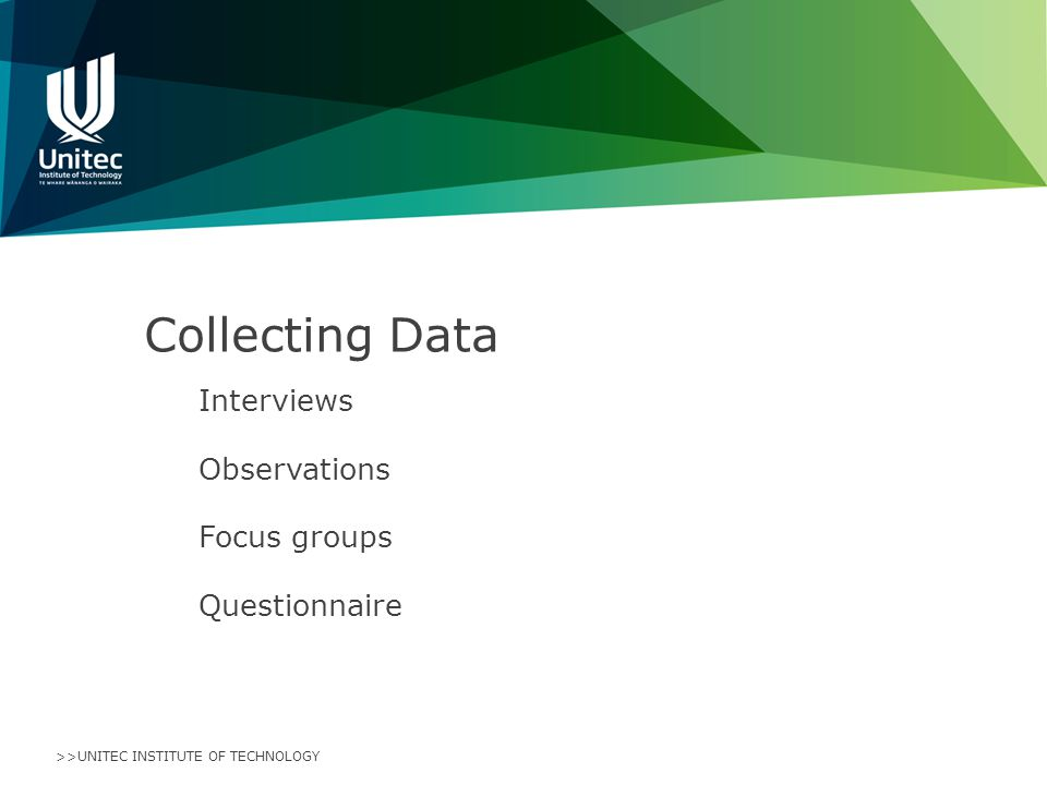 >>UNITEC INSTITUTE OF TECHNOLOGY Collecting Data Interviews Observations Focus groups Questionnaire