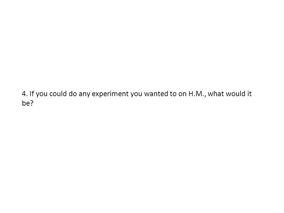 4. If you could do any experiment you wanted to on H.M., what would it be?