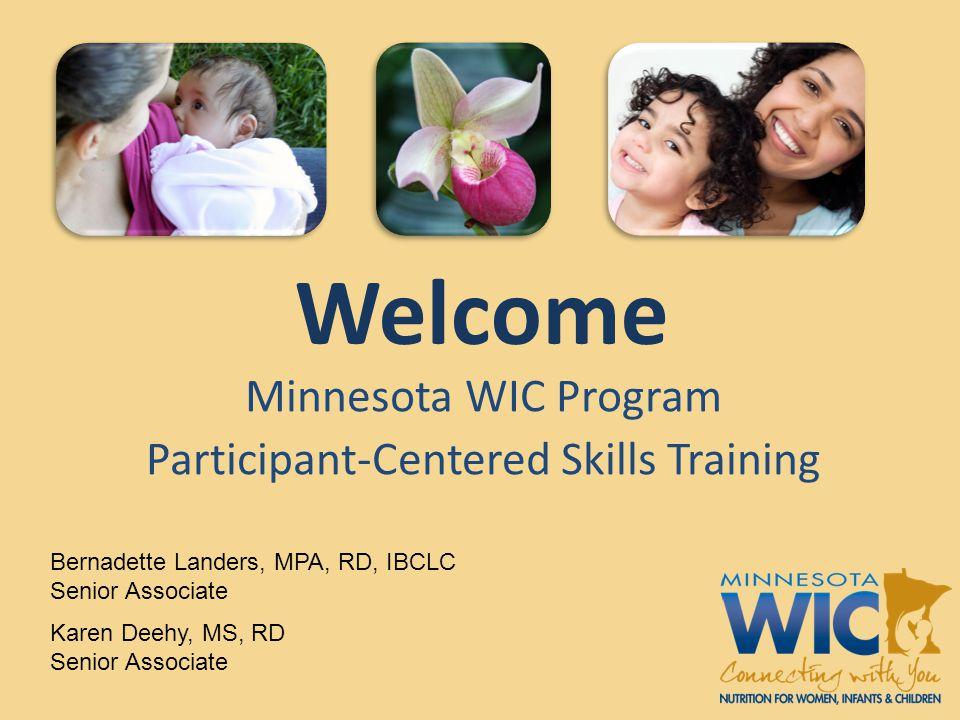Welcome Minnesota WIC Program Participant-Centered Skills Training Bernadette Landers, MPA, RD, IBCLC Senior Associate Karen Deehy, MS, RD Senior Asso