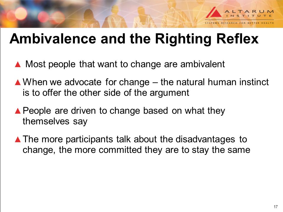 17 Ambivalence and the Righting Reflex ▲ Most people that want to change are ambivalent ▲ When we advocate for change – the natural human instinct is to offer the other side of the argument ▲ People are driven to change based on what they themselves say ▲ The more participants talk about the disadvantages to change, the more committed they are to stay the same