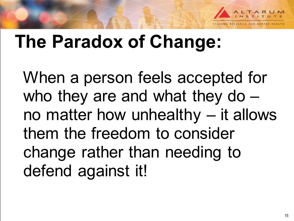18 The Paradox of Change: When a person feels accepted for who they are and what they do – no matter how unhealthy – it allows them the freedom to consider change rather than needing to defend against it!