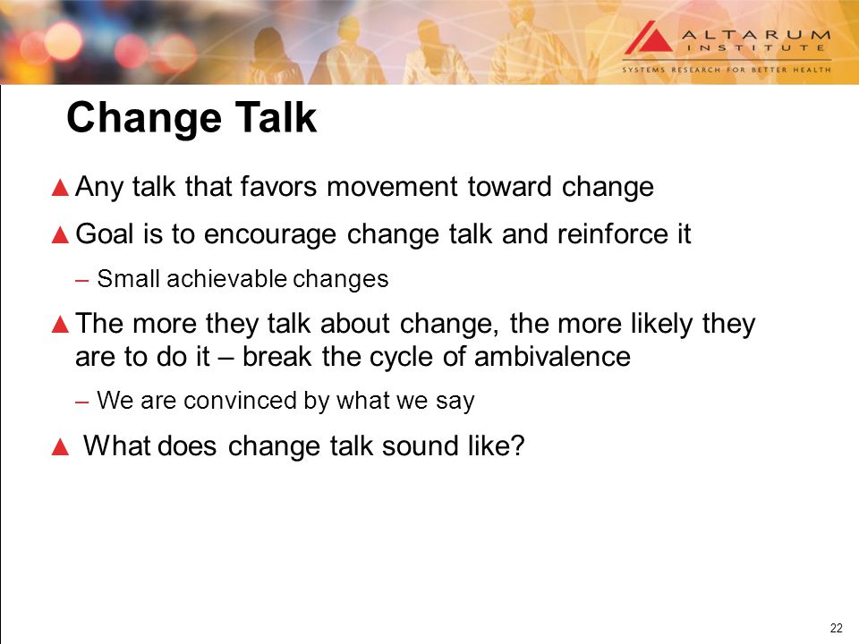 22 Change Talk ▲ Any talk that favors movement toward change ▲ Goal is to encourage change talk and reinforce it –Small achievable changes ▲ The more they talk about change, the more likely they are to do it – break the cycle of ambivalence –We are convinced by what we say ▲ What does change talk sound like