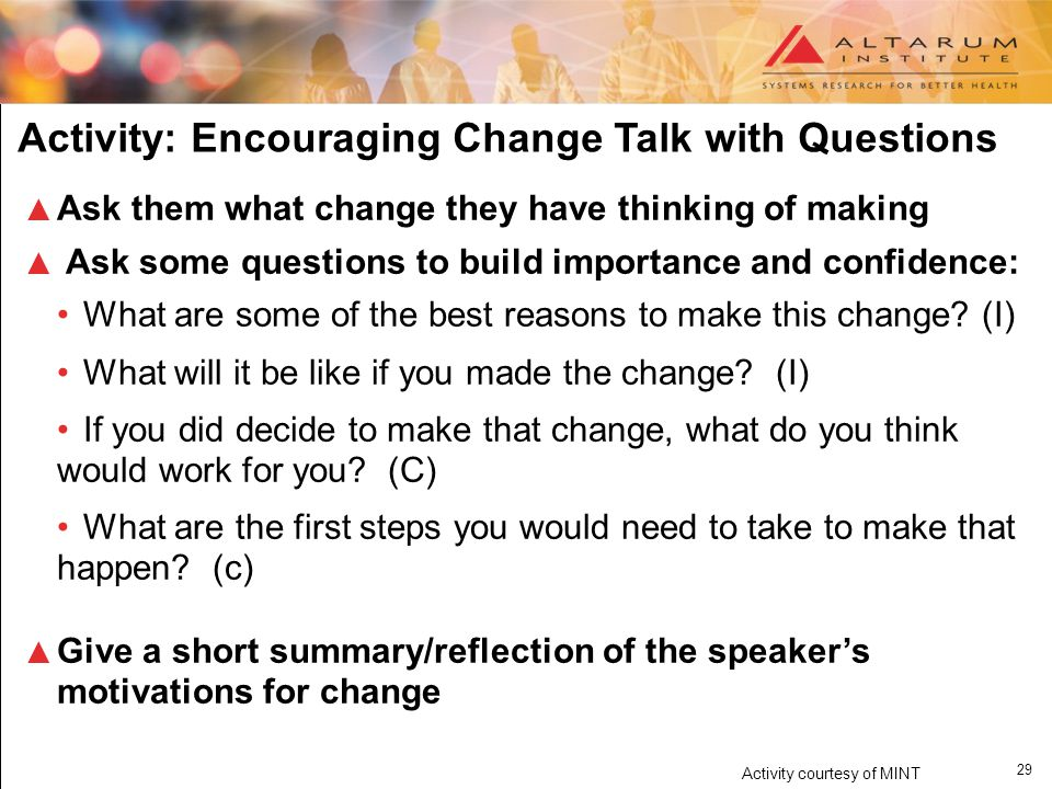 29 Activity: Encouraging Change Talk with Questions ▲ Ask them what change they have thinking of making ▲ Ask some questions to build importance and confidence: What are some of the best reasons to make this change.