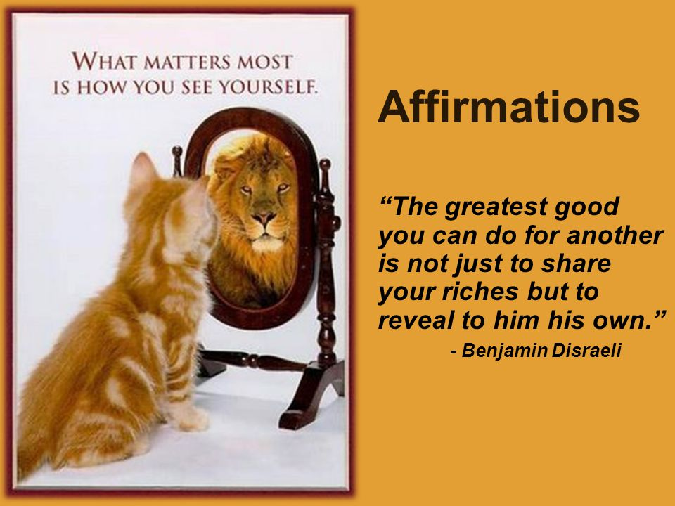 Affirmations The greatest good you can do for another is not just to share your riches but to reveal to him his own. - Benjamin Disraeli