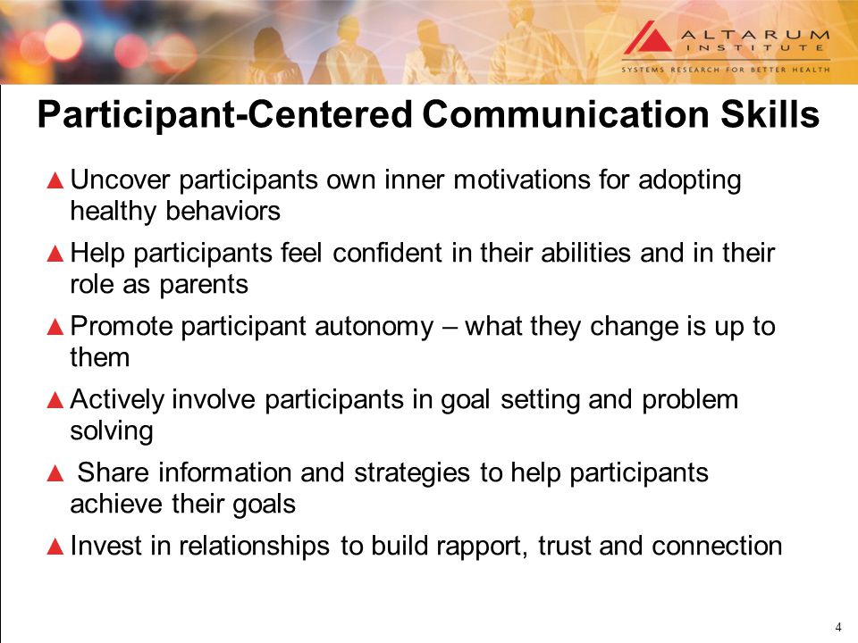 4 Participant-Centered Communication Skills ▲ Uncover participants own inner motivations for adopting healthy behaviors ▲ Help participants feel confident in their abilities and in their role as parents ▲ Promote participant autonomy – what they change is up to them ▲ Actively involve participants in goal setting and problem solving ▲ Share information and strategies to help participants achieve their goals ▲ Invest in relationships to build rapport, trust and connection