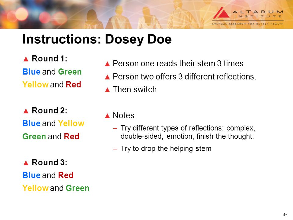46 Instructions: Dosey Doe ▲ Round 1: Blue and Green Yellow and Red ▲ Round 2: Blue and Yellow Green and Red ▲ Round 3: Blue and Red Yellow and Green ▲ Person one reads their stem 3 times.