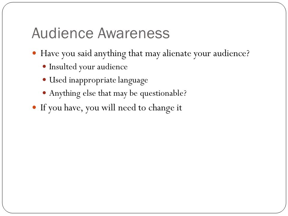 Audience Awareness Have you said anything that may alienate your audience.
