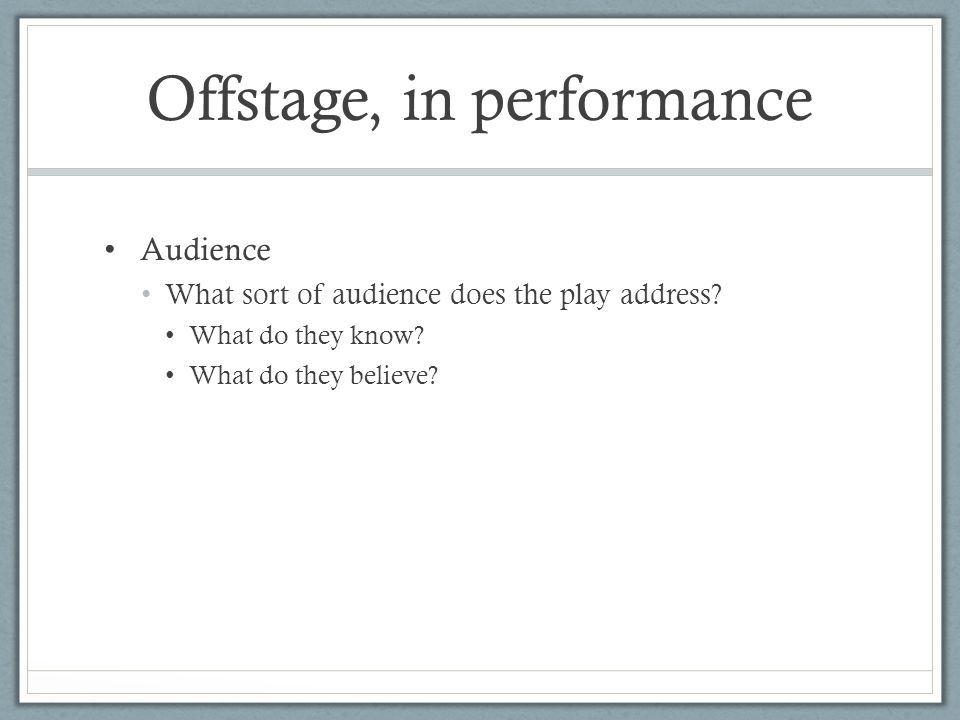 Offstage, in performance Audience What sort of audience does the play address.